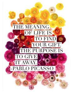 The Meaning of Life is to Find Your Gift. The Purpose is to Give it Away - Picasso Via Deepak Chopra