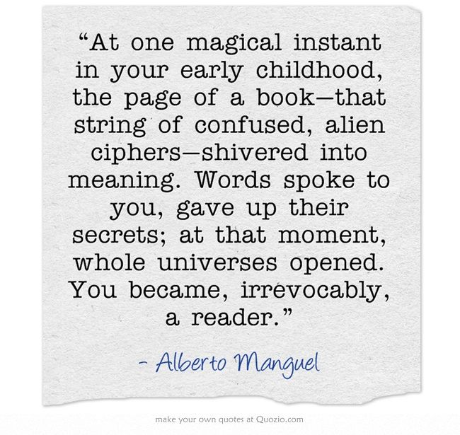 """""""At one magical instant in your early childhood, the page of a book - that string of confused, alien ciphers - shivered into meaning. Words spoke to you, gave up their secrets; at that moment, whole universes opened. You became, irrevocably, a reader."""" Alberto Manguel"""