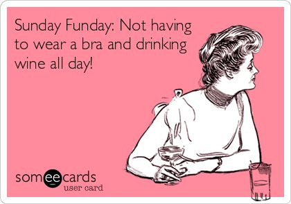 Sunday Funday: Not having to wear a bra and drinking wine all day!