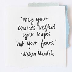 """May your choices reflect your hopes not your fears.""- Nelson Mandela"