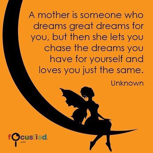 """A mother is someone who dreams great dreams for you but then she lets you chase the dreams you have for yourself and loves you just the same."" Visit Quotes for Life at Focusfied.com #Quotes #Mother"
