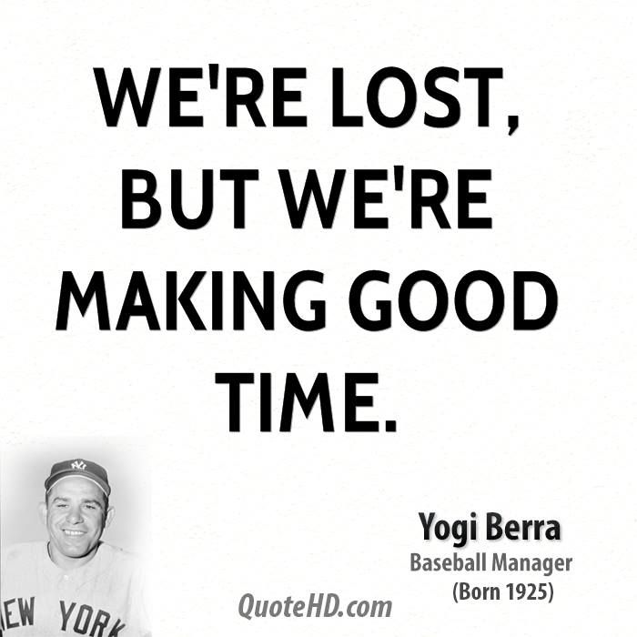 yogi berra quotes | We're lost, but we're making good time.