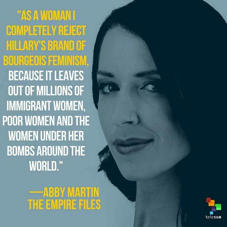 """As a woman I completely reject Hillary's brand of bourgeois feminism, because it leaves out of millions of immigrant women, poor women, and the women under her bombs around the world."" - Abby Martin 