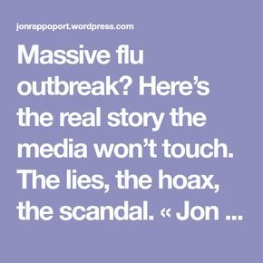 Massive flu outbreak? Here's the real story the media won't touch. The lies, the hoax, the scandal. « Jon Rappoport's Blog