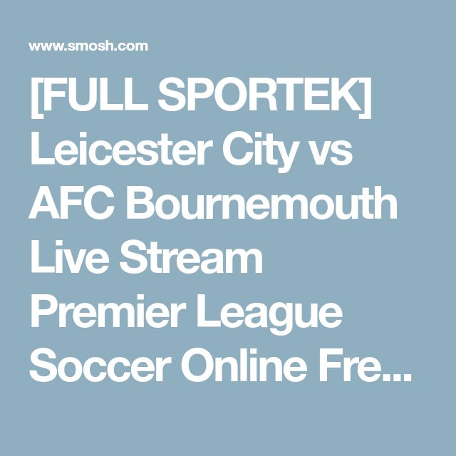[FULL SPORTEK] Leicester City vs AFC Bournemouth Live Stream Premier League Soccer Online Free | SMOSH