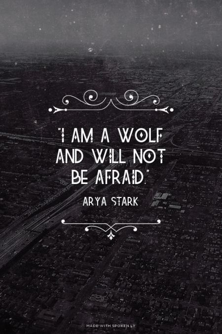 """I am a wolf and will not be afraid."" - Arya Stark 