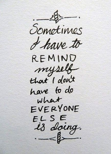 sometimes i have to remind myself that i don't have to to what everyone else is doing.