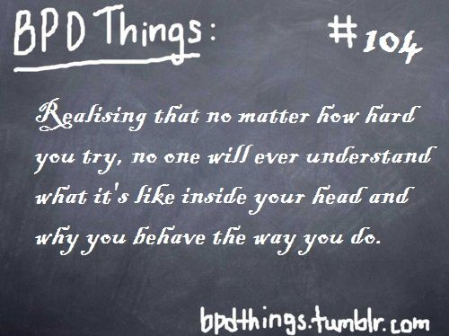 Realizing that no matter how hard you try, no one will ever understand what it's like inside your head and why you behave the way you do. #BPDThings