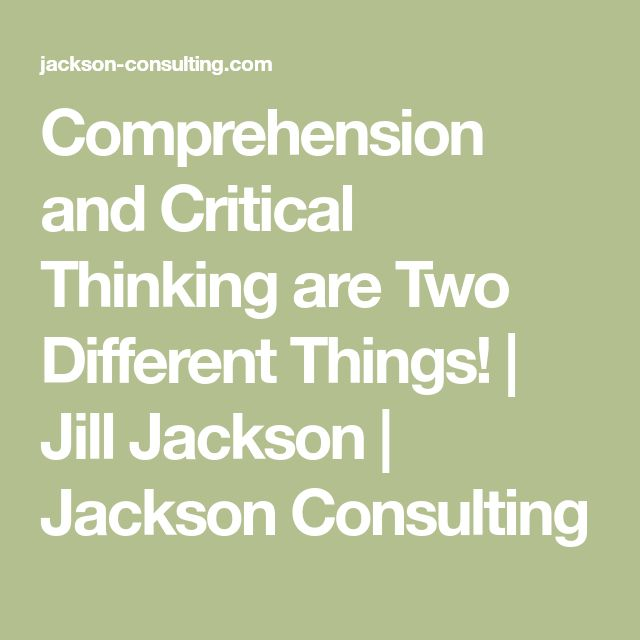 Comprehension and Critical Thinking are Two Different Things!   Jill Jackson   Jackson Consulting