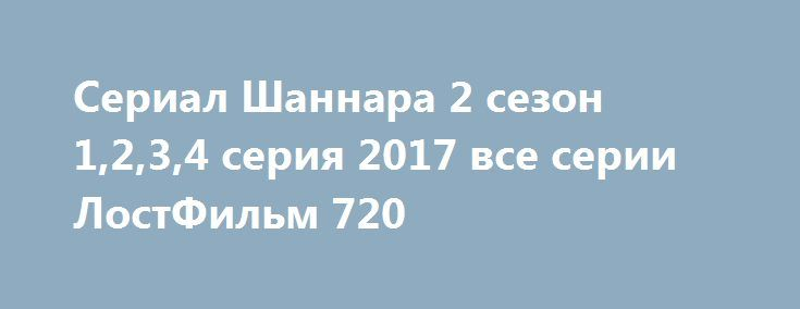 Сериал Шаннара 2 сезон 1,2,3,4 серия 2017 все серии ЛостФильм 720 http://kinogo-2016-net.ru/2365-serial-shannara-2-sezon-1234-seriya-2017-vse-serii-lostfilm-720.html  http://kinogo-2016-net.ru/2365-serial-shannara-2-sezon-1234-seriya-2017-vse-serii-lostfilm-720.html