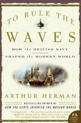 To Rule the Waves: How the British Navy Shaped the Modern World, by Arthur Herman.