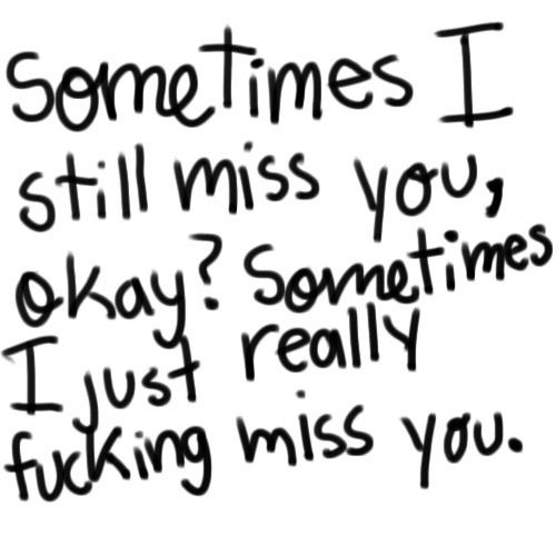 Sometimes I still miss you love quotes quotes quote miss you sad heart broken relationship quotes girl quotes quotes and sayings image quotes picture quotes