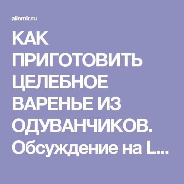 КАК ПРИГОТОВИТЬ ЦЕЛЕБНОЕ ВАРЕНЬЕ ИЗ ОДУВАНЧИКОВ. Обсуждение на LiveInternet - Российский Сервис Онлайн-Дневников