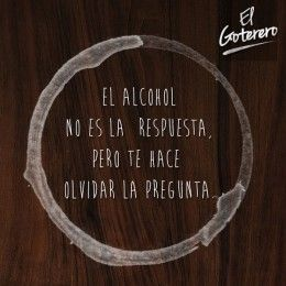 El alcohol no es la respuesta, pero te hace olvidar la pregunta. El Goterero