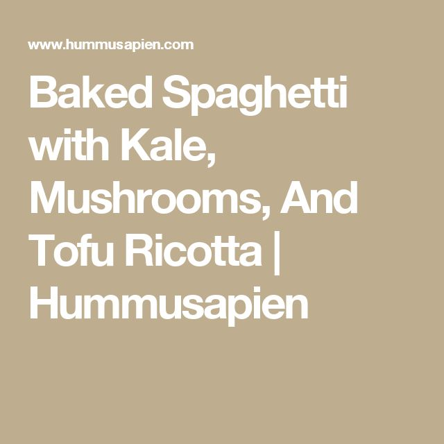 Baked Spaghetti with Kale, Mushrooms, And Tofu Ricotta   Hummusapien
