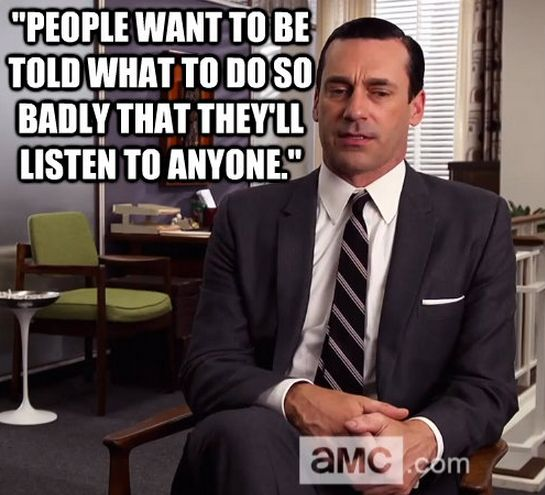 People want to be told what to do and what to believe that they'll listen to anyone. - Wise Don Draper -Mad Men