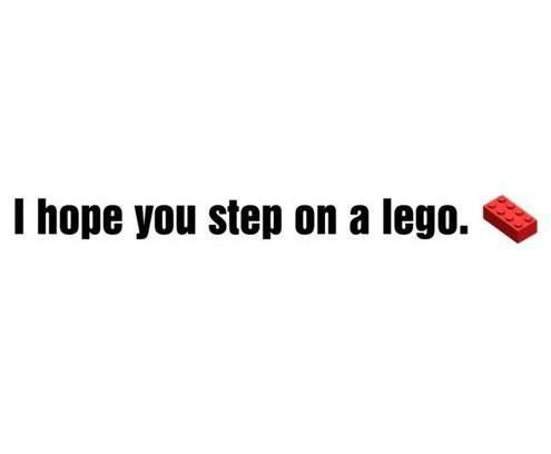 BAHAHA! I really don't wish this one anyone, but I can't stop laughing. I have SO stepped on a lego and it HURTS! This quote is some serious hatin' on someone. LOL