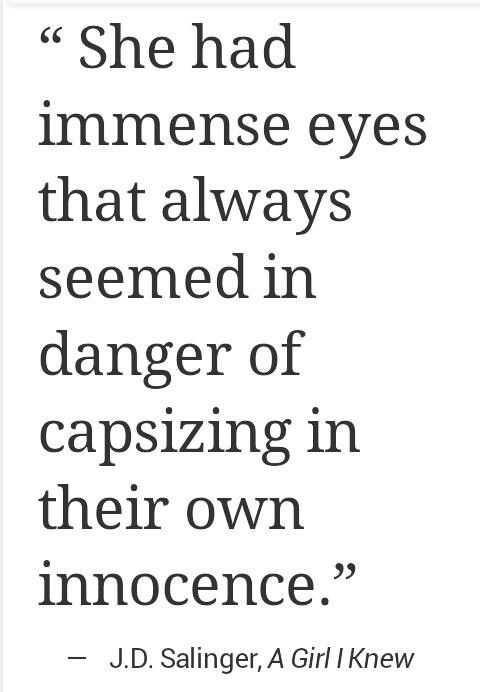 """She had immense eyes that always seemed in danger of capsizing in their own innocence.""---Salinger"
