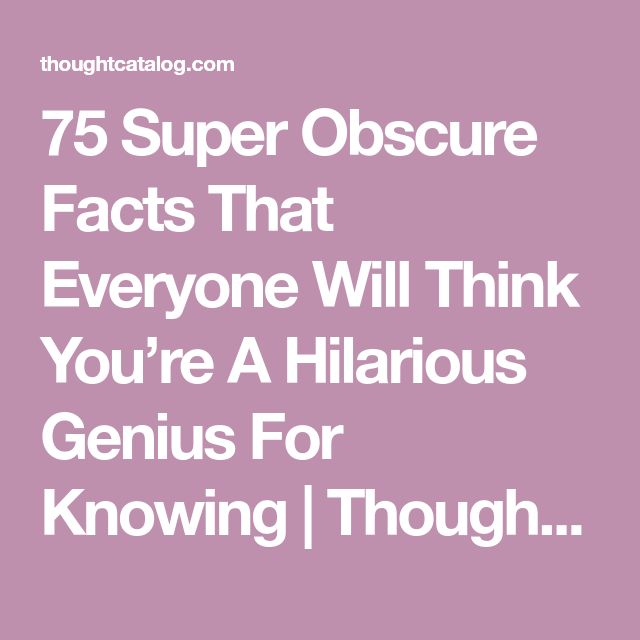 75 Super Obscure Facts That Everyone Will Think You're A Hilarious Genius For Knowing | Thought Catalog
