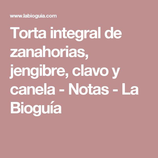 Torta integral de zanahorias, jengibre, clavo y canela - Notas - La Bioguía