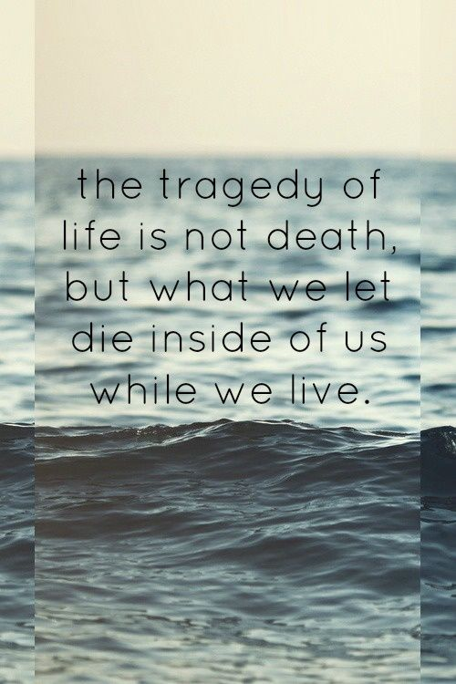 The tragedy of life is not death but what we let die inside of us while we live.