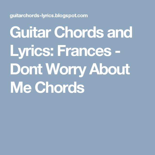 Guitar Chords and Lyrics: Frances - Dont Worry About Me Chords