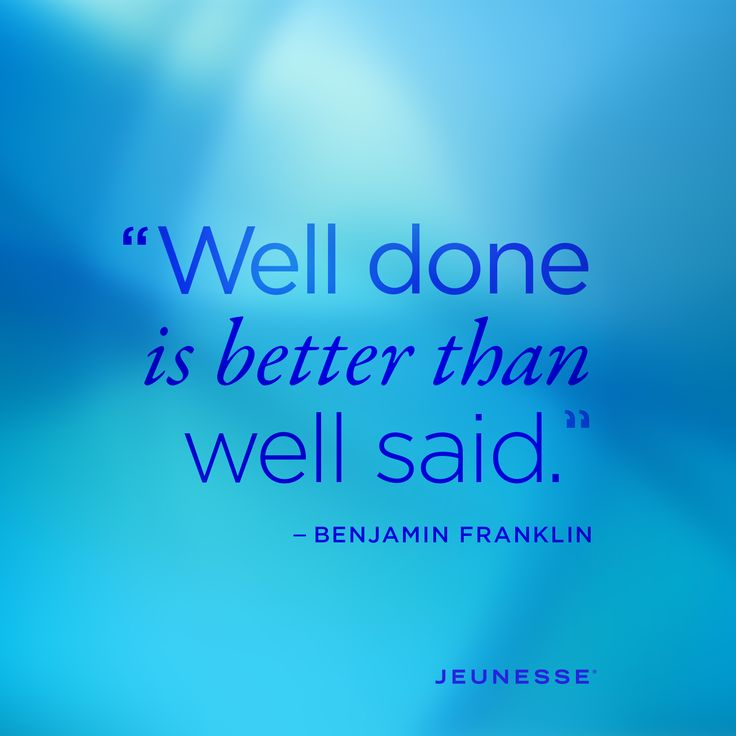 well done is better than well said May you find great value in these well done is better than well said  by benjamin franklin from my large inspirational quotes and sayings database.