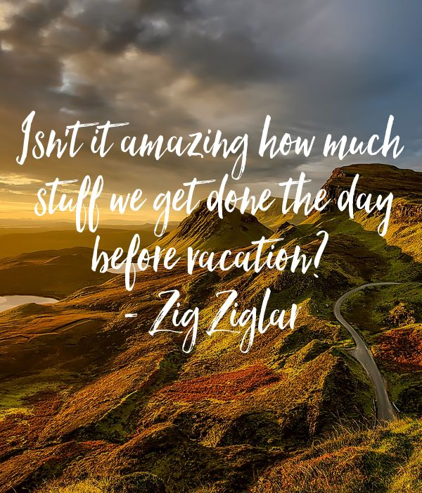 'Isn't it amazing how much   stuff we get done the day   before vacation?   - Zig Ziglar  ' Poster