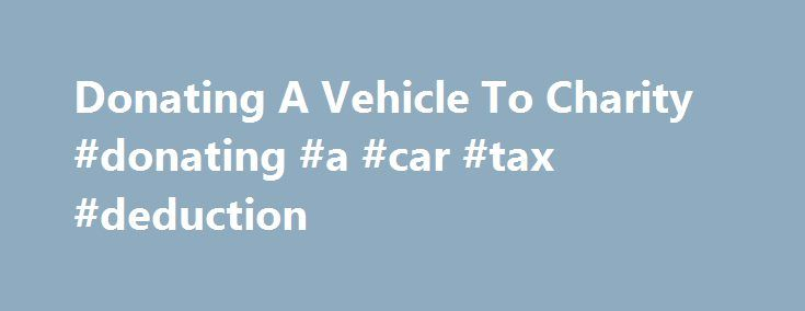 Donating A Vehicle To Charity #donating #a #car #tax #deduction http://puerto-rico.nef2.com/donating-a-vehicle-to-charity-donating-a-car-tax-deduction/  # Tax benefits of donating a vehicle More On Tax Deductions: But some people who give away an old auto might find their tax break smaller than they expected. And a few donors, thanks to the intricacies of vehicle gift guidelines, might be able to boost their deduction amounts. Giving away a clunker to a charity was once straightforward. You…