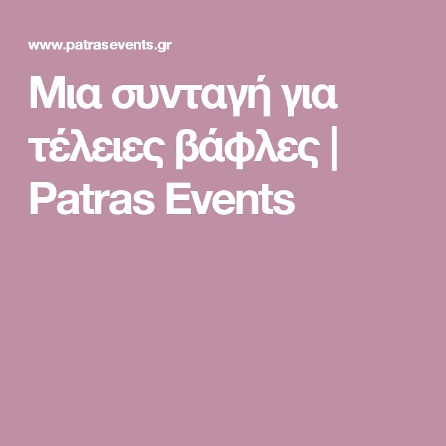 Μια συνταγή για τέλειες βάφλες   Patras Events