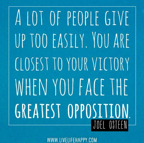 A lot of people give up too easily. You are closest to your victory when you face the greatest opposition. -Joel Osteen