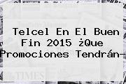 http://tecnoautos.com/wp-content/uploads/imagenes/tendencias/thumbs/telcel-en-el-buen-fin-2015-que-promociones-tendran.jpg Telcel Buen Fin. Telcel en El Buen Fin 2015 ¿Que promociones tendrán?, Enlaces, Imágenes, Videos y Tweets - http://tecnoautos.com/actualidad/telcel-buen-fin-telcel-en-el-buen-fin-2015-que-promociones-tendran/