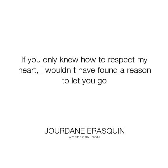 """Jourdane Erasquin - """"If you only knew how to respect my heart, I wouldn't have found a reason to let you..."""". philosophy, wisdom, hope, faith, relationships, fear, hurt, reality, heartbreak, strength, sadness, heartache, breakup, pain, silence, loss, suffering, moving-on, longing, loneliness, life-lessons, letting-go, choices, emotions, healing, nostalgia, depression, past, forgiveness, memories, self-realization, sorrow, divorce, expectations, broken, unrequited-love, falling-in-love…"""