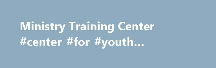 Ministry Training Center #center #for #youth #ministry #training http://zambia.remmont.com/ministry-training-center-center-for-youth-ministry-training/  # Ministry Training Center Train up a child in the way he should go, and when he grows up, he will not depart from it. Book of Proverbs 2 nd Timothy Chapter 2, Verse 15: Study to show thyself approved, a workman that need not be ashamed, rightly dividing the world of truth . Ministry Training Center is established to equip trainee ministers…