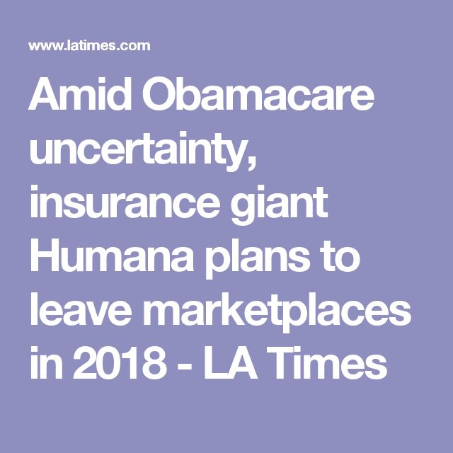 Amid Obamacare uncertainty, insurance giant Humana plans to leave marketplaces in 2018 - LA Times