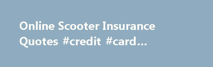 Online Scooter Insurance Quotes #credit #card #compare http://nef2.com/online-scooter-insurance-quotes-credit-card-compare/  #scooter insurance # Compare Scooter Insurance Online! Scooters represent an affordable and eco-friendly mode of transportation. Don t sell yourself short by paying too much to insure your scooter. We specialize in helping you find the very best rates on scooter insurance. Here at Online Scooter Insurance. you can compare policies, rates, and discounts from...