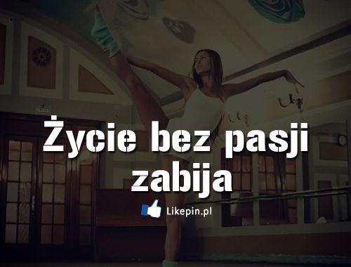 Życie bez pasji zabija http://likepin.pl/cytaty/zycie-bez-pasji-zabija/