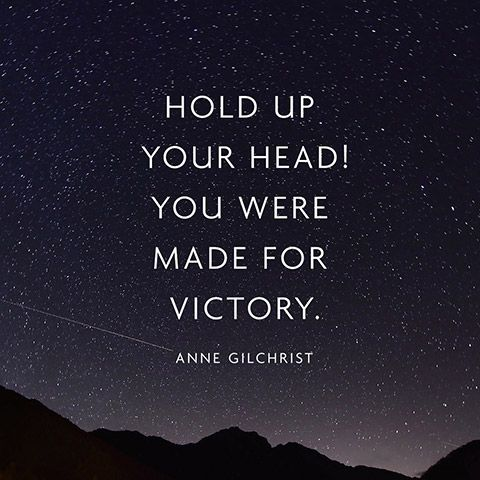 """Hold up your head!... You were made for victory."" — Anne Gilchrist"