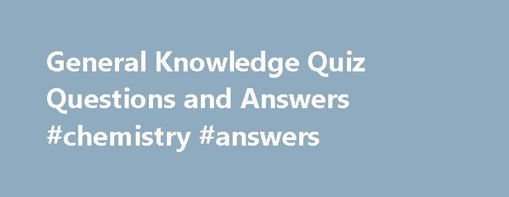 General Knowledge Quiz Questions and Answers #chemistry #answers http://answer.remmont.com/general-knowledge-quiz-questions-and-answers-chemistry-answers/  #quiz questions and answers # General Knowledge Quiz Questions and Answers Please forward this information to your friends, especially those with kids as these general knowledge questions are generally asked by kids to their parents. Have you enjoyed learning from these general knowledge questions with answers. Due to the popular demand…