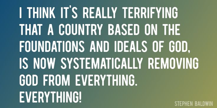 Quote by Stephen Baldwin => I think it's really terrifying that a country based on the foundations and ideals of God, is now systematically removing God from everything. Everything!