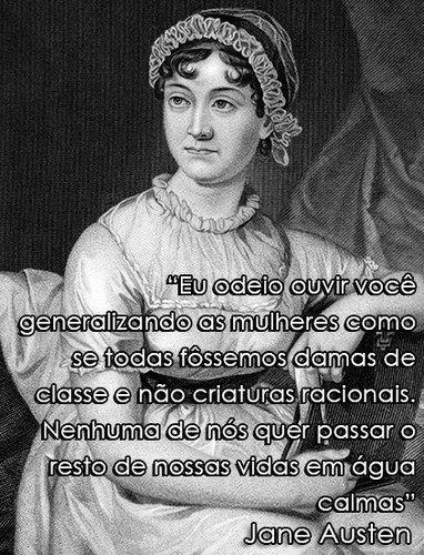 """""""Eu odeio ouvir você generalizando as mulheres como se todas fossemos damas de classe e não criaturas racionais. Nenhuma de nós quer passar o resto de nossas vidas em água calmas"""" - Jane Austen, escritora, de seu livro Persuasão."""