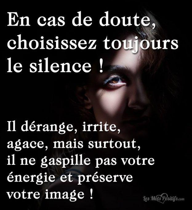 En cas de doute, choisissez toujours le silence ! Il dérange, irrite, agace, mais surtout, il ne gaspille pas votre énergie et préserve votre image !