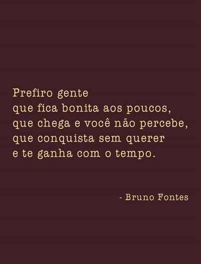 Prefiro gente que fica bonita aos pouco, que chega e você não percebe, que conquista sem querer e te ganha com o tempo. - Bruno Fontes
