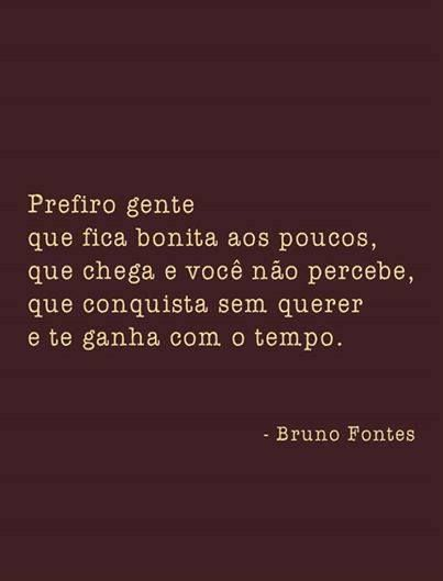 I prefer people / who become pretty little by little / who come and you don't notice them / who win your heart without trying / and win you over with time. - Bruno Fontes