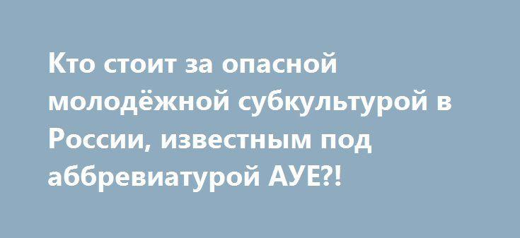 Кто стоит за опасной молодёжной субкультурой в России, известным под аббревиатурой АУЕ?! http://rusdozor.ru/2017/07/05/kto-stoit-za-opasnoj-molodyozhnoj-subkulturoj-v-rossii-izvestnym-pod-abbreviaturoj-aue/  Она в считанные годы распространилась почти по всей территории страны, массово внедряясь в школы, интернаты и ПТУ. Основной контингент – дети в возрасте от 10 до 17 лет – самая беззащитная часть населения, и главное – та её часть, которой ...