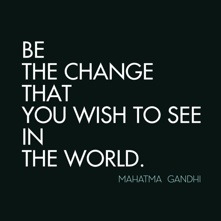 """""""Be the change that you wish to see in the world."""" - Mahatma Gandhi"""