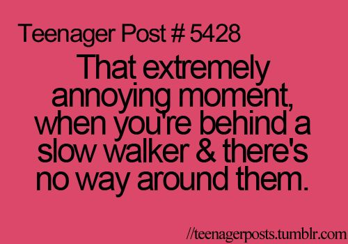 ALL THE LIVING TIME AT SCHOOL!!!! GOD IF YOU ARE GOING TO WALK SLOW GET OUT OF MY WAY AND STAND BY THE WALL!!!