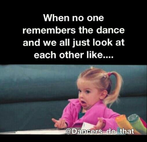 When no one remembers the dance and we all just look at each other like…