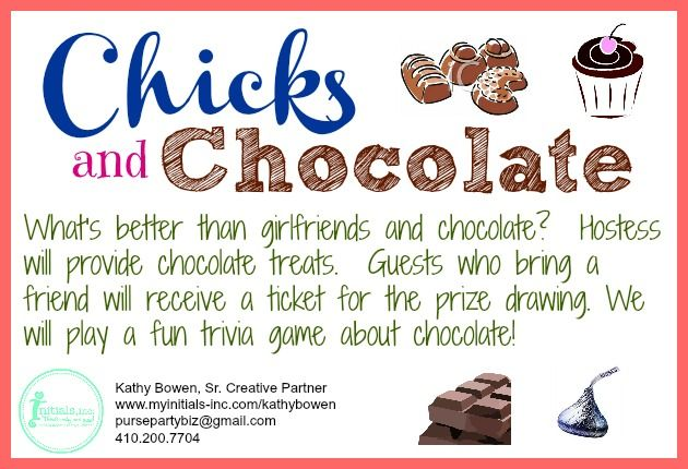 Looking for a fun theme for your Initials Inc party? How about Chicks and Chocolate? Hostess makes chocolate treats, guests get a ticket for the prize drawing for bringing a new friend. We will play chocolate trivia! Kathy Bowen, Creative Leader located in Maryland pursepartybiz@gmail.com 410.200.7704