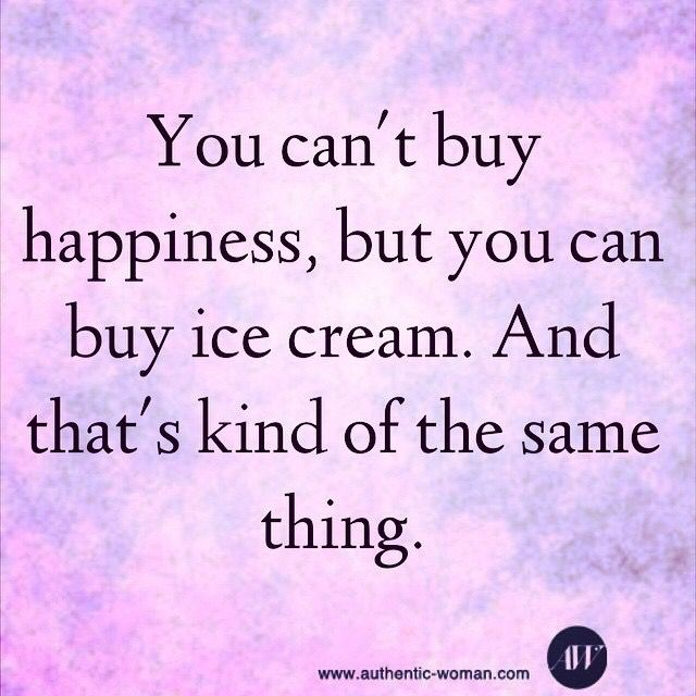 You can't buy happiness, but you can buy ice cream. And ...